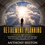 Retirement Planning: The Complete Guide on How to Retire Early and Live Stress-Free Over the Long Term (Rock-Solid Financial Confidence Book 1) | Anthony Heston