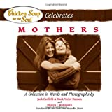 img - for Chicken Soup for the Soul Celebrates Mothers: A Collection in Words and Photographs book / textbook / text book