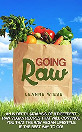 Going Raw: An In-Depth Analysis of 8 Different Raw Vegan Recipes That Will Convince You That The Raw Vegan Lifestyle is The Best Way To Go (Vegan, Raw ... Health, Natural Foods) (