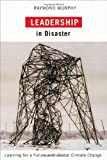Leadership in Disaster : Learning for a Future with Global Climate Change, Murphy, Raymond, 0773538720
