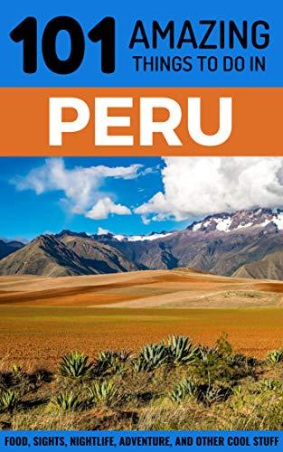 - 101 Amazing Things to Do in Peru: Peru Travel Guide (Lima Travel, Cusco Travel, Backpacking Peru, South America Travel Guide)