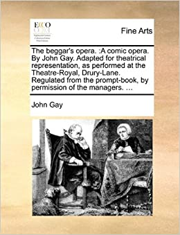 The beggar's opera.: A comic opera. By John Gay. Adapted for theatrical representation, as performed at the Theatre-Royal, Drury-Lane. Regulated from ... by permission of the managers. ...