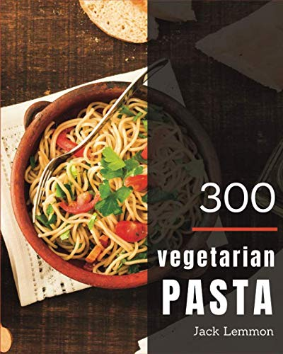Vegetarian Pasta 300: Enjoy 300 Days With Amazing Vegetarian Pasta Recipes In Your Own Vegetarian Pasta Cookbook! [Simply Vegetarian Cookbook, Vegetarian Ramen Cookbook] [Book 1] by Jack Lemmon