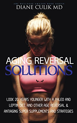 "51YJdlPtwNL - Aging Reversal Solutions: Look 20 Years Younger with a Paleo and Leptin Diet, and Other Age Reversal & Antiaging Super Supplements and Strategies (ABC ... Steps to Better Health"" Series Book 11)"