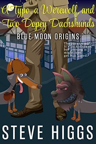A Typo, a Werewolf, and two Dopey Dachshunds: a Darkly Comic Mystery Thriller: Blue Moon Investigations Book 0: An Origin Story by [higgs, steve]