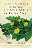 Sustained by Eating, Consumed by Eating Right, Eric L. Ball, 1438446241