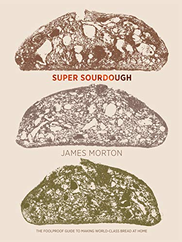 Super Sourdough: The Foolproof Guide to Making World-Class Bread at Home by James Morton
