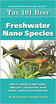 Book The 101 Best Freshwater Nano Species: How to Choose & Keep Hardy, Brilliant, Fascinating Species That Will Thrive in Your Small Aquarium (Adventurous Aquarist Guide)