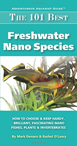 The 101 Best Freshwater Nano Species: How to Choose & Keep Hardy, Brilliant, Fascinating Nano Fishes, Plants & Invertebrates (Adventurous Aquarist GuideTM) (Best Freshwater Fish For Beginners)
