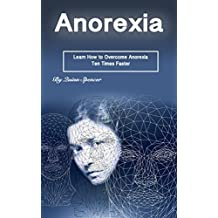 Anorexia: Learn How to Overcome Anorexia Ten Times Faster (English Edition)