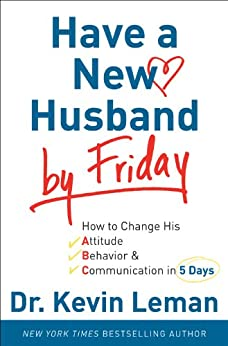 Have a New Husband by Friday: How to Change His Attitude, Behavior & Communication in 5 Days by [Leman, Dr. Kevin]