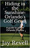 Hiding in the Sunshine: Orlando s Golf Gems: A guide to golf in Orlando, Florida