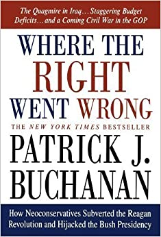 Where the Right Went Wrong: How Neoconservatives Subverted the Reagan Revolution and Hijacked the Bush Presidency by Patrick J. Buchanan (2005-05-01)
