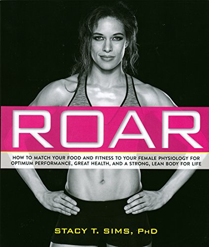 ROAR: How to Match Your Food and Fitness to Your Unique Female Physiology for Optimum Performance, Great Health, and a Strong, Lean Body for Life cover