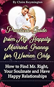 Practical Guide from My Happily Married Granny for Women Only: How to Find Mr. Right, Your Soulmate and Have Happy Relationships