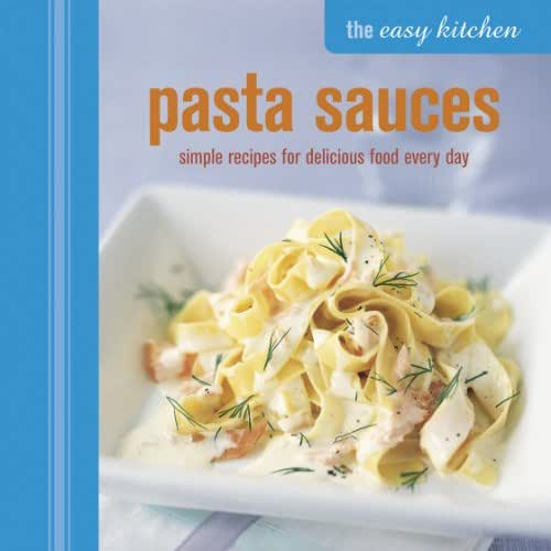 The Easy Kitchen: Pasta Sauces: Simple recipes for delicious food every day