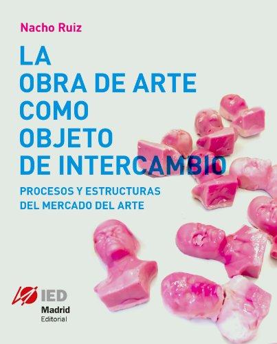Descargar Libro La Obra De Arte Como Objeto De Intercambio. Procesos Y Estructuras Del Mercado Del Arte Nacho Ruiz