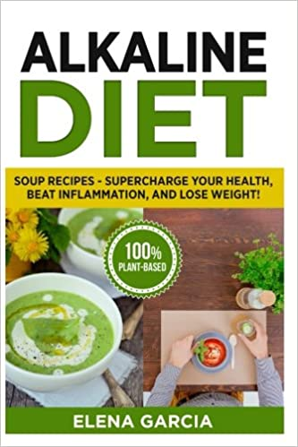 Alkaline diet soup recipes supercharge your health beat alkaline diet soup recipes supercharge your health beat inflammation and lose weight plant based clean eating volume 1 elena garcia ccuart Choice Image