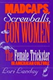 Madcaps, Screwballs, and Con Women : The Female Trickster in American Culture, Landay, Lori, 0812216512