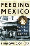 Feeding Mexico, Enrique C. Ochoa, 0842028137