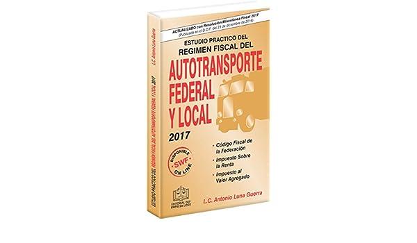 Amazon.com: ESTUDIO PRACTICO DEL REGIMEN FISCAL DEL AUTOTRANSPORTE FEDERAL Y LOCAL 2017 (Spanish Edition) eBook: L.C. Antonio Luna Guerra: Kindle Store