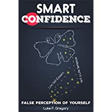 Smart Confidence: Low Self-Esteem Isn`t a Life Sentence - How To Gain, Improve, Boost And Build Self Confidence, What Is Self Confidence And Building Self-Confidence, ... Self Confidence And Self-Esteem Book 1)