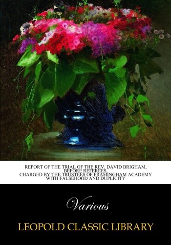 Report of the Trial of the Rev. David Brigham, Before Referees, Charged by the Trustees of Framingham Academy with falsehood and Duplicity pdf