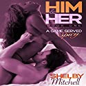 Him & Her: A Game Served Spicy, Book 1 Audiobook by Shelby Mitchell Narrated by Johanna Fairview