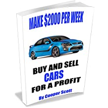 How To Buy and Sell Cars for a Profit: Make $2000 Per Week and Have Fun Doing It.