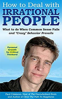 How to Deal with Irrational People: What to do When Common Sense Fails and Crazy Behavior Prevails by [Colaianni, Paul]