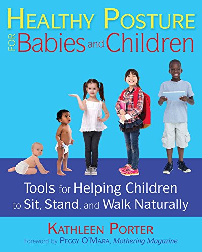 Healthy Posture for Babies and Children: Tools for Helping Children to Sit, Stand, and Walk Naturally