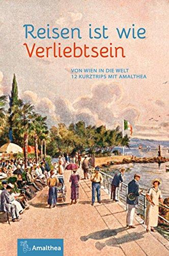 Reisen ist wie Verliebtsein: Von Wien in die Welt. 12 Kurztrips mit Amalthea (German Edition)