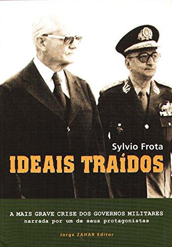 Ideais Traídos. A Mais Grave Crise Dos Governos Militares Narrada Por Um De Seus Protagonistas
