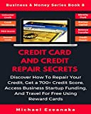 Credit Card And Credit Repair Secrets: Discover How To Repair Your Credit, Get A 700+ Credit Score, Access Business Startup Funding, And Travel For Free ... Cards (Business & Money Series Book 8)