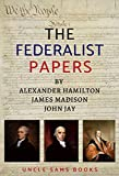 Federalist Papers: 85 Articles and Essays by Alexander Hamilton, James Madison, and John Jay (Annotated)