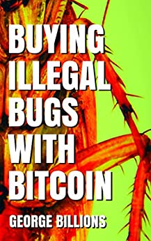Buying Illegal Bugs with Bitcoin by [Billions, George]