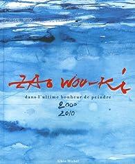 Zao Wou-Ki : Dans l'ultime bonheur de peindre 2000-2010 par Zao Wou-Ki