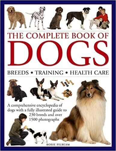 The Complete Book of Dogs: Breeds, Training, Health Care: A Comprehensive Encyclopedia Of Dogs With A Fully Illustrated Guide To 230 Breeds And Over 1500 Photographs Hardcover – December 5, 2017