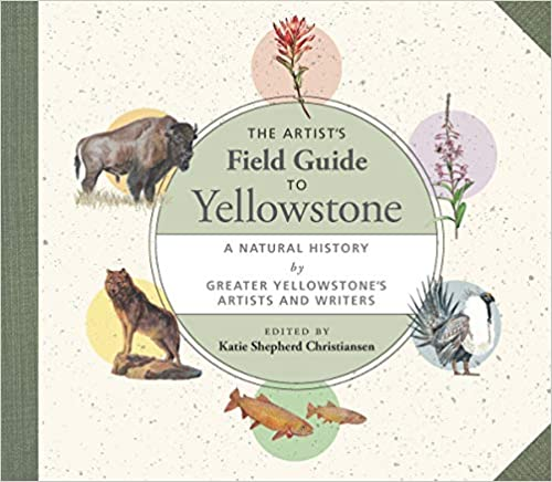 The Artist's Field Guide to Yellowstone: A Natural History by Greater Yellowstone's Artists and Writers