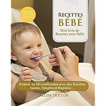 Recette bebe: Mon livre de Recettes pour Bébé:  Réussir sa Diversification avec des Recettes Saines, Simples et Rapides. 3ème édition. [BONUS 70+ RECETTES OFFERTES EN PDF] (French Edition)
