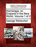 Hochelaga, or, England in the New World. Volume 1 Of 2, George Warburton, 1275826040