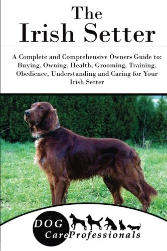 The Irish Setter: A Complete and Comprehensive Owners Guide to: Buying, Owning, Health, Grooming, Training, Obedience, Understanding and Caring for ... to Caring for a Dog from a Puppy to Old Age) (Irish Setter Guy)