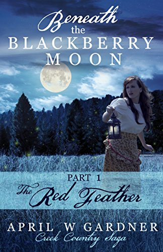 Beneath the Blackberry Moon Part 1: the Red Feather (Creek Country Saga) by [Gardner, April W]