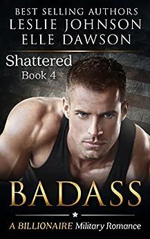 Badass - Shattered (Book 4): A Billionaire Military Romance by [Johnson, Leslie, Dawson, Elle]