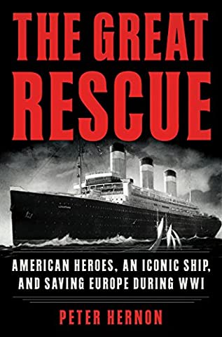 The Great Rescue: American Heroes, an Iconic Ship, and the Race to Save Europe in WWI (The Great Leviathan)