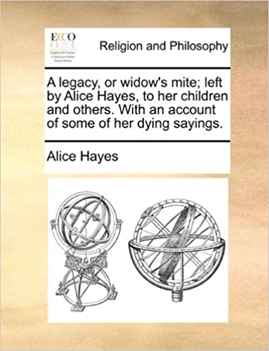 Book A legacy, or widow's mite: left by Alice Hayes, to her children and others. With an account of some of her dying sayings.