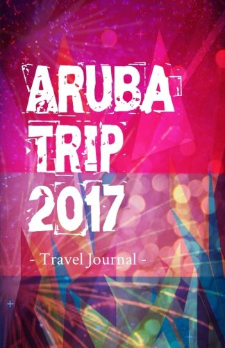 Aruba Trip 2017 Travel Journal: Travel Journal for Aruba Travel 2017