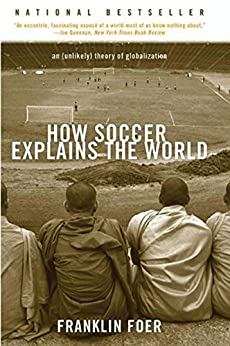 How Soccer Explains the World: An Unlikely Theory of Globalization by [Foer, Franklin]