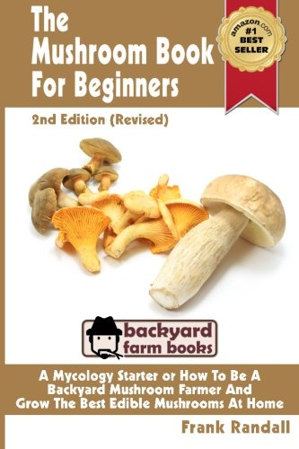 The Mushroom Book For Beginners: 2nd Edition Revised : A Mycology Starter or How To Be A Backyard Mushroom Farmer And Grow The Best Edible Mushrooms At Home Volume 1