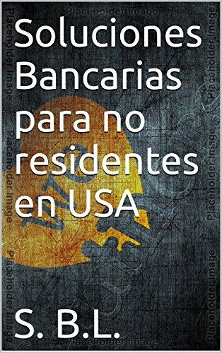 Soluciones Bancarias para no residentes en USA (Spanish Edition)